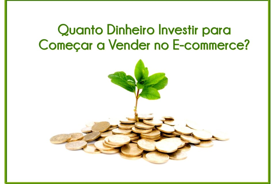 Quanto Dinheiro Investir para Começar a Vender no Ecommerce ?