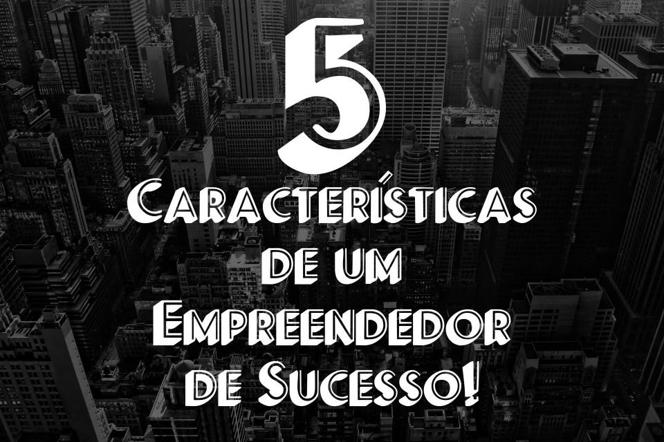 5 características em comum de empreendedores de sucesso
