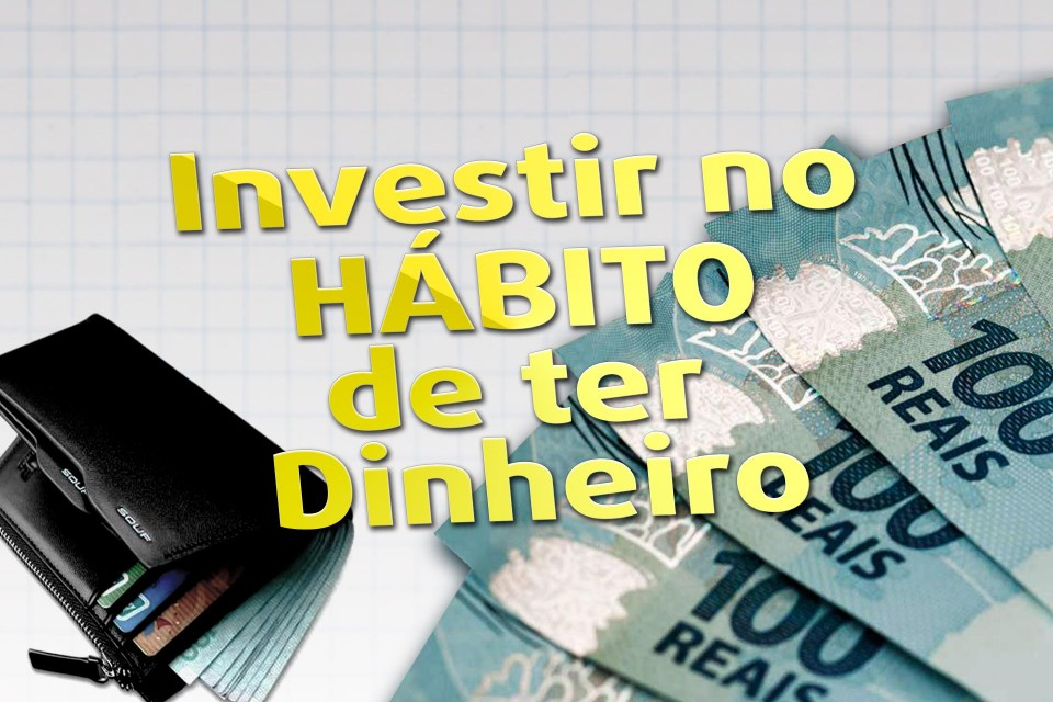 Investir no Hábito de ter Dinheiro.