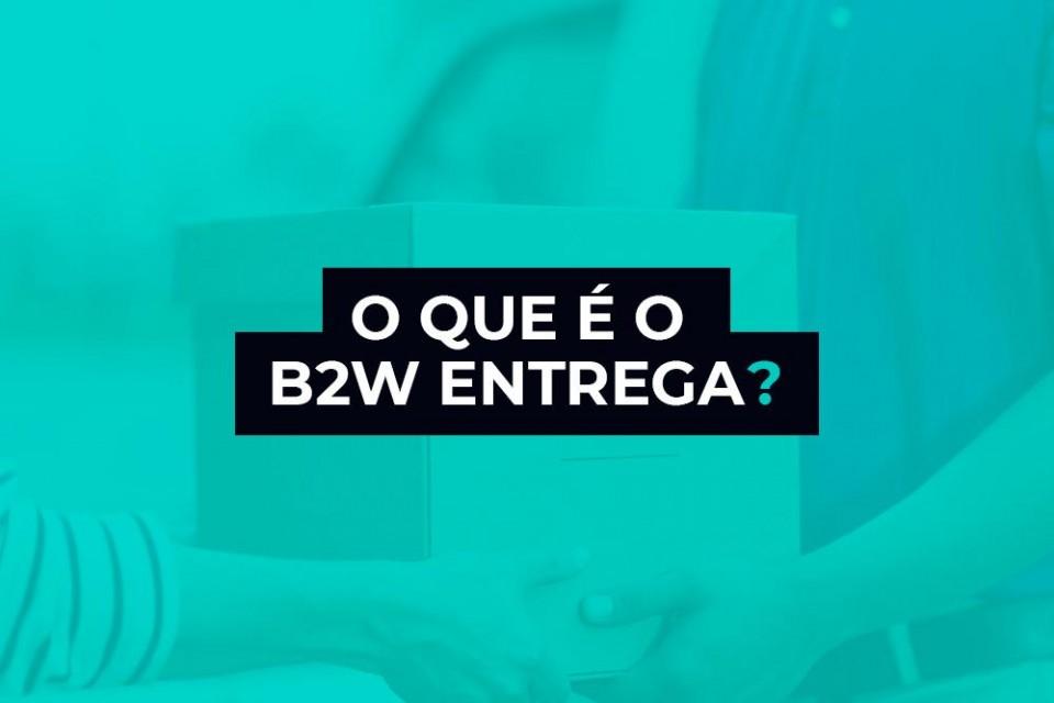 B2W ENTREGA – SAIBA TUDO SOBRE ESSE MÉTODO DE FRETE!