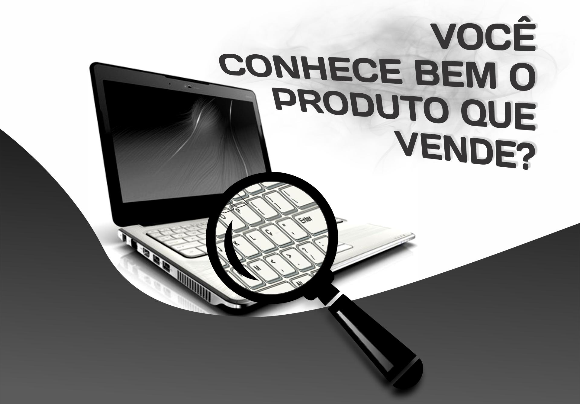 Você conhece bem o produto que está vendendo?