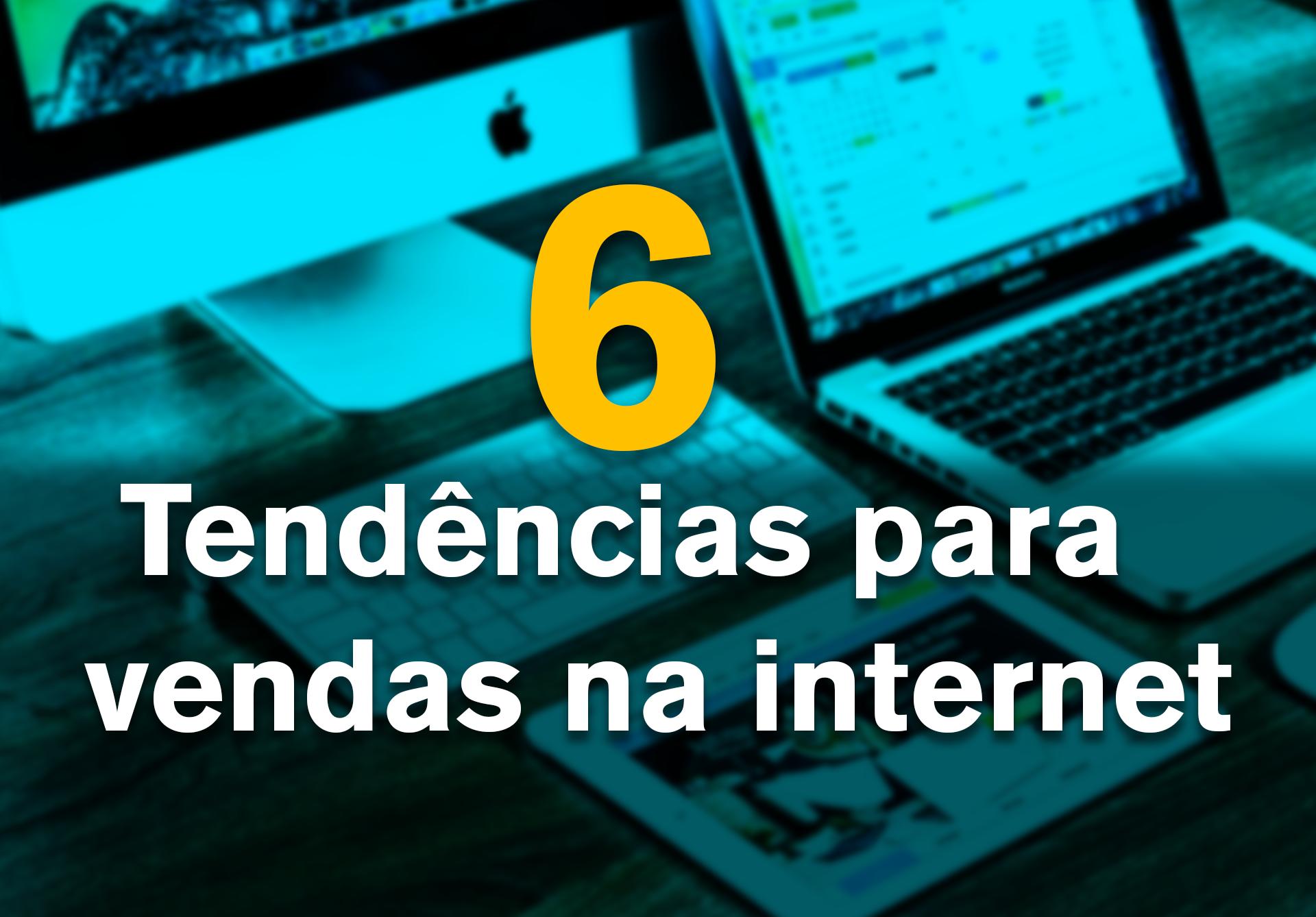6 tendências para vendas na internet!