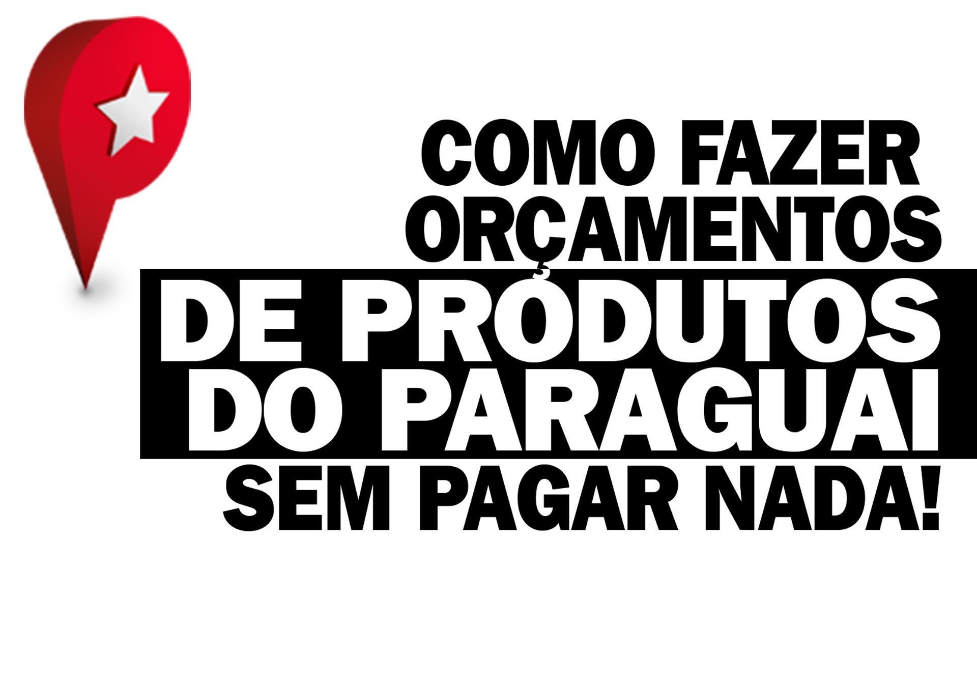 COMPRAS PARAGUAI - FAÇA SEU ORÇAMENTO DE PRODUTOS DO PARAGUAI SEM SAIR DE CASA!