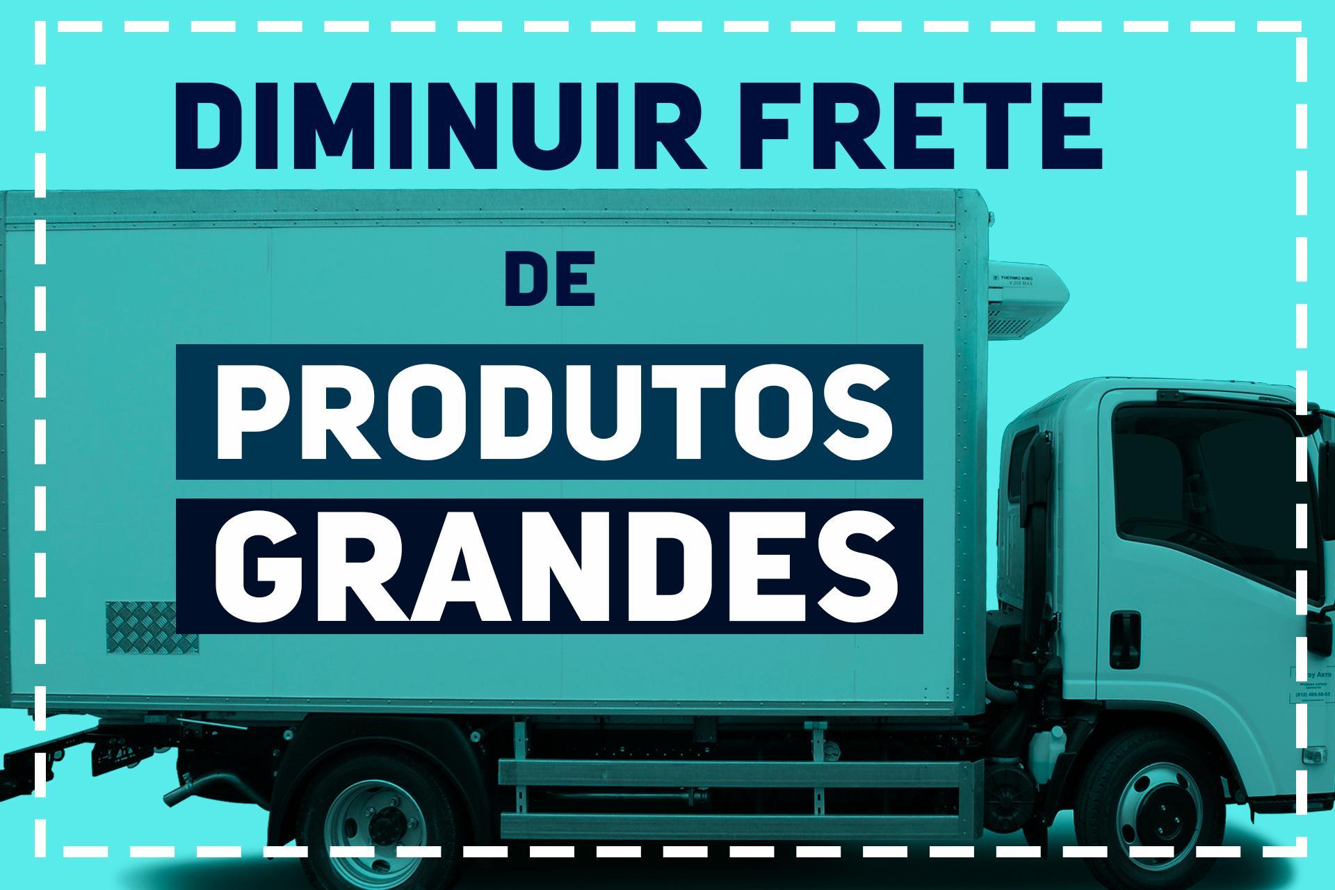 COMO DIMINUIR O CUSTO DO FRETE PARA PRODUTOS GRANDES
