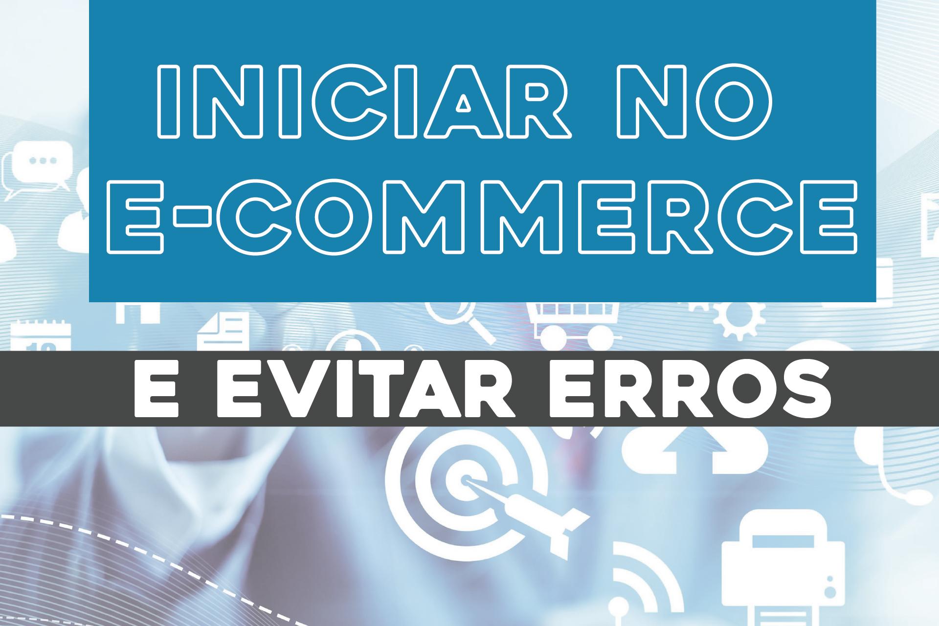 DICAS PARA INICIAR NO E-COMMERCE EVITANDO ERROS!