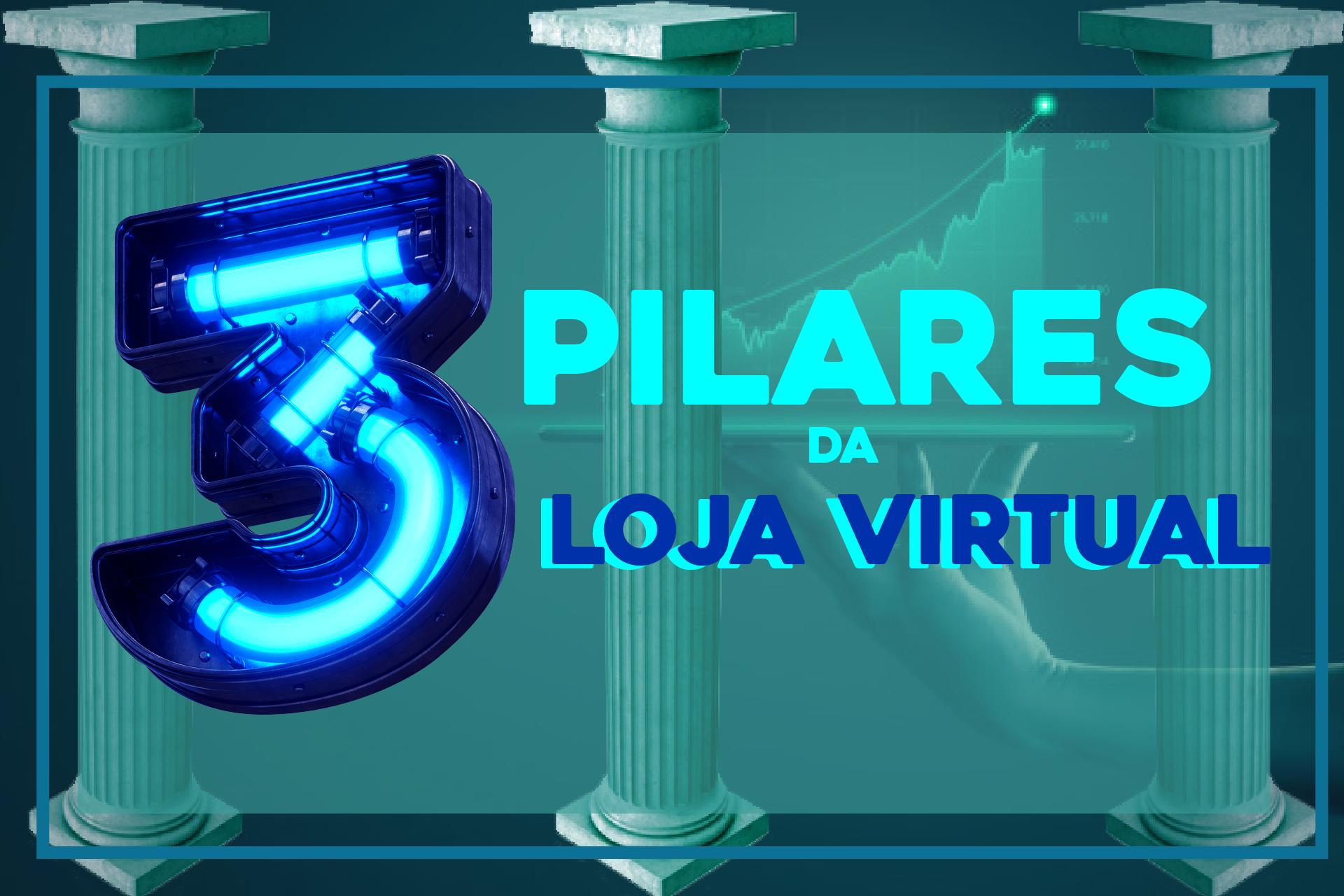 OS 3 PILARES DE UMA LOJA VIRTUAL DE SUCESSO