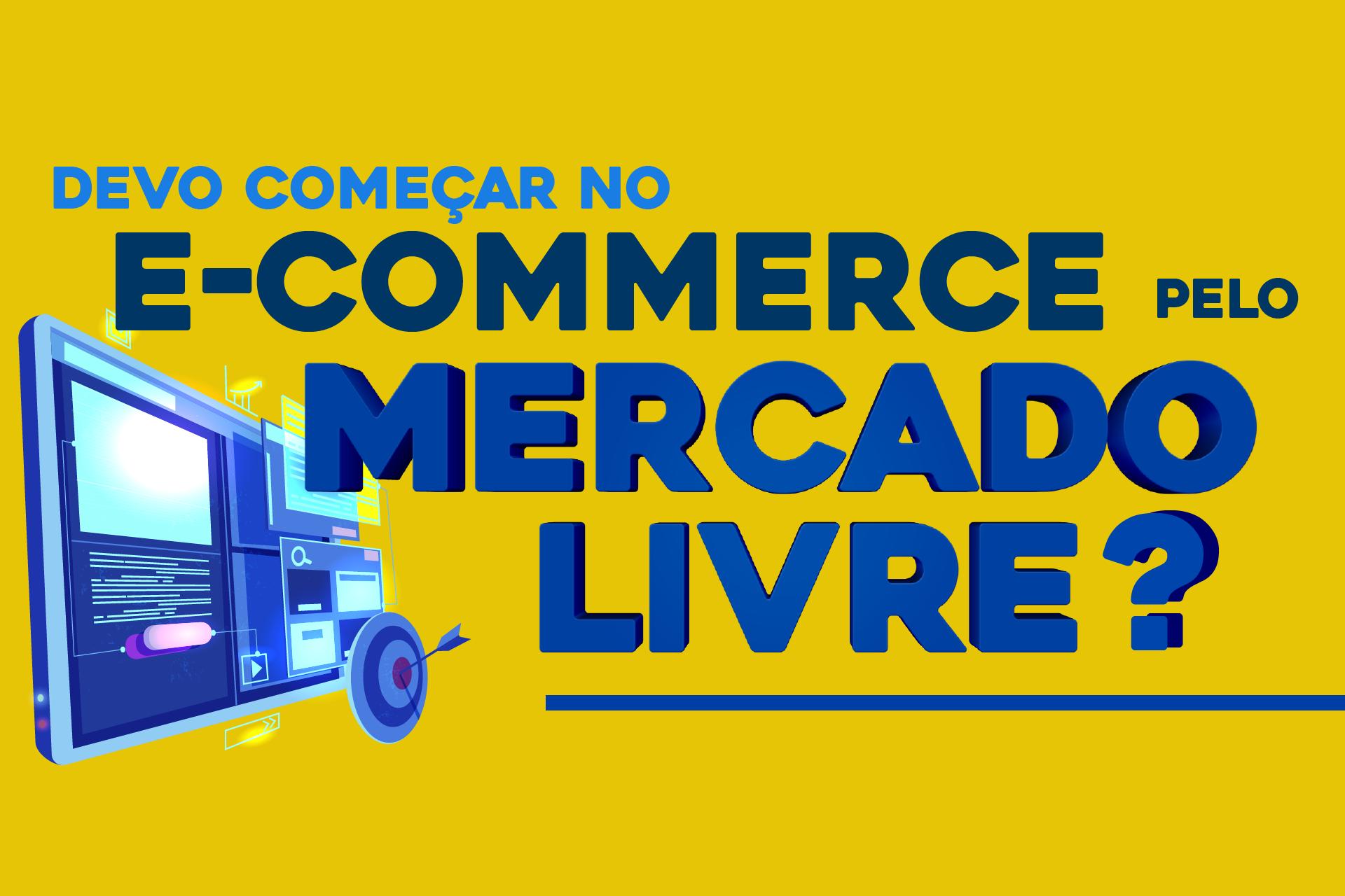 Devo Começar no E-commerce, pelo Mercado Livre?