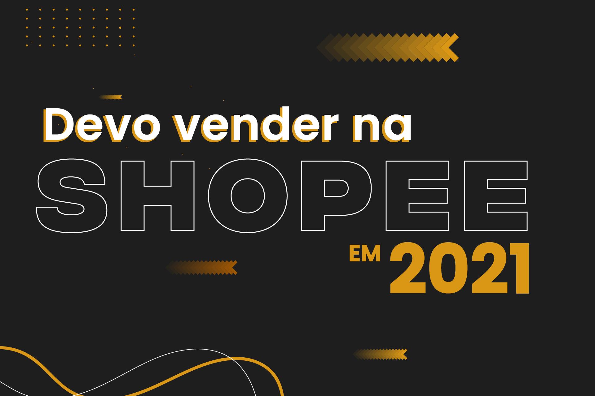 DEVO INVESTIR EM VENDER NA SHOPEE EM 2021?